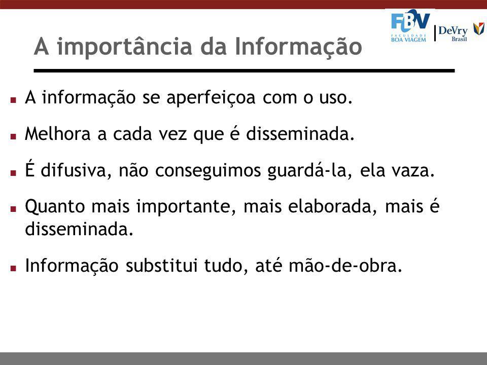 A importância da Informação n A informação se aperfeiçoa com o uso. n Melhora a cada vez que é disseminada. n É difusiva, não conseguimos guardá-la, e
