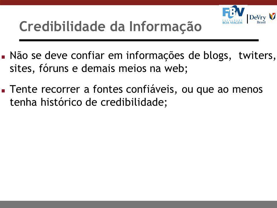 Credibilidade da Informação n Não se deve confiar em informações de blogs, twiters, sites, fóruns e demais meios na web; n Tente recorrer a fontes con