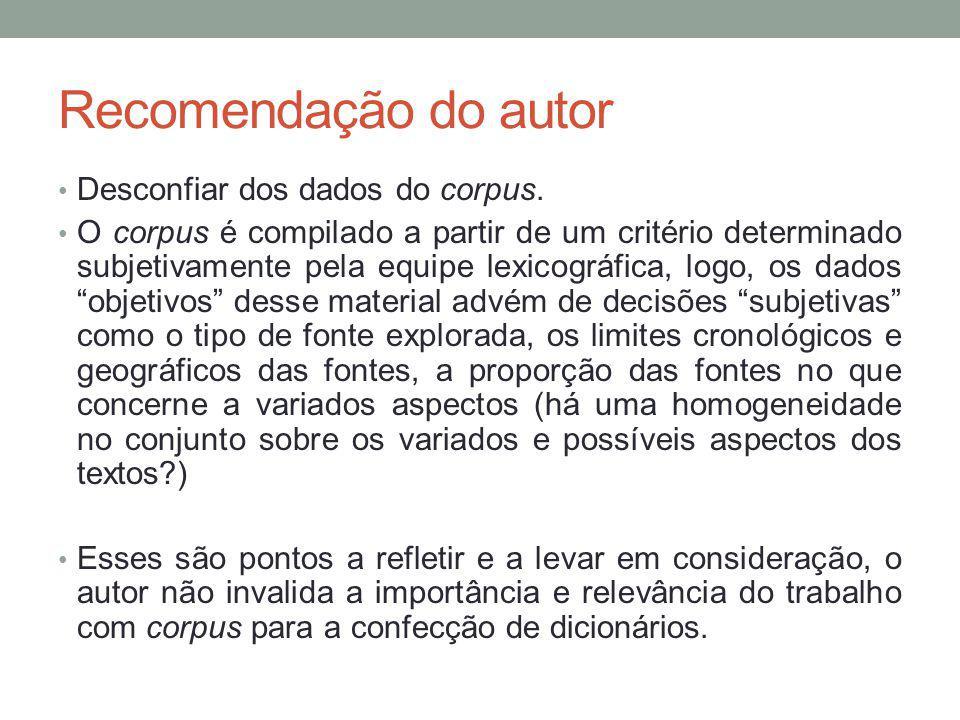 Recomendação do autor Desconfiar dos dados do corpus. O corpus é compilado a partir de um critério determinado subjetivamente pela equipe lexicográfic