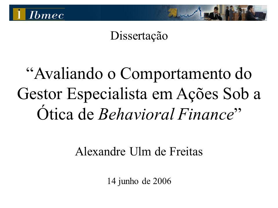 """Dissertação """"Avaliando o Comportamento do Gestor Especialista em Ações Sob a Ótica de Behavioral Finance"""" Alexandre Ulm de Freitas 14 junho de 2006"""