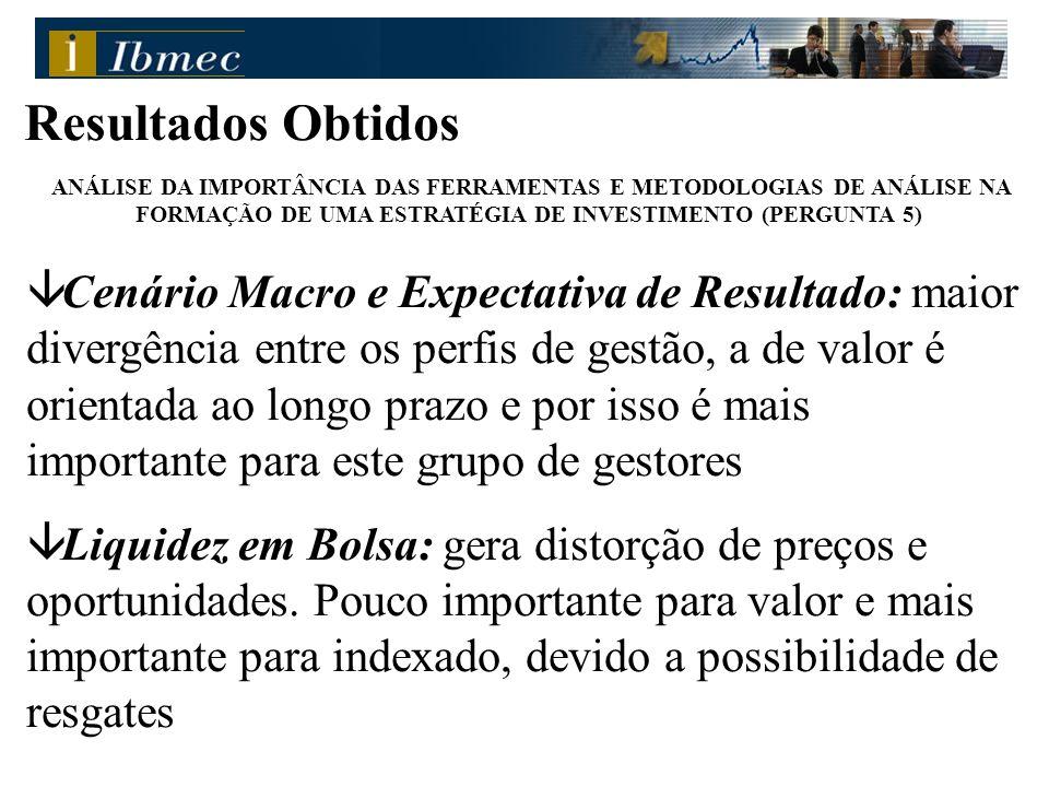 Resultados Obtidos ANÁLISE DA IMPORTÂNCIA DAS FERRAMENTAS E METODOLOGIAS DE ANÁLISE NA FORMAÇÃO DE UMA ESTRATÉGIA DE INVESTIMENTO (PERGUNTA 5) â Cenário Macro e Expectativa de Resultado: maior divergência entre os perfis de gestão, a de valor é orientada ao longo prazo e por isso é mais importante para este grupo de gestores â Liquidez em Bolsa: gera distorção de preços e oportunidades.
