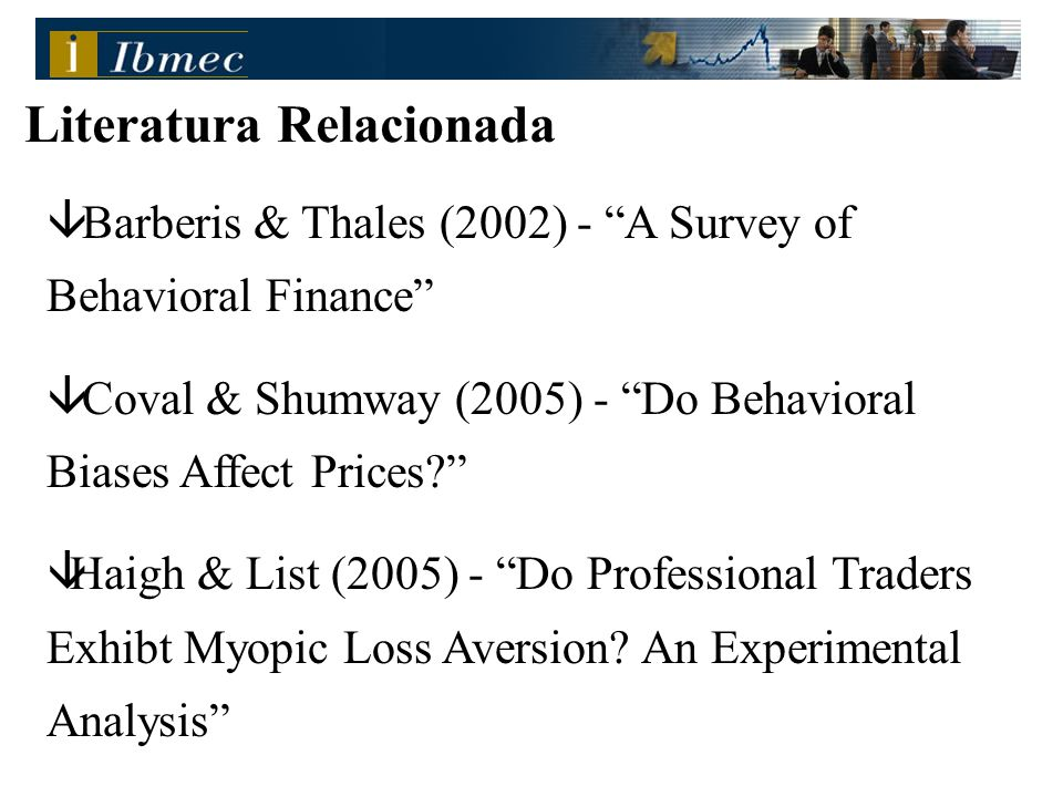 â Barberis & Thales (2002) - A Survey of Behavioral Finance â Coval & Shumway (2005) - Do Behavioral Biases Affect Prices âHaigh & List (2005) - Do Professional Traders Exhibt Myopic Loss Aversion.