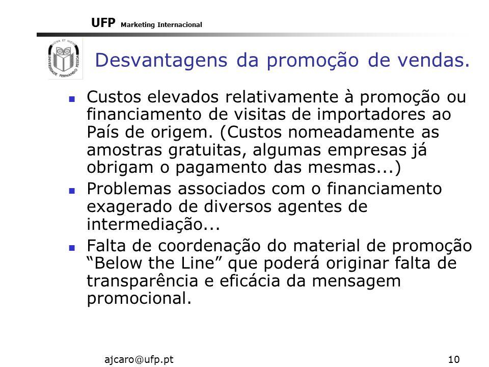 UFP Marketing Internacional ajcaro@ufp.pt10 Desvantagens da promoção de vendas. Custos elevados relativamente à promoção ou financiamento de visitas d