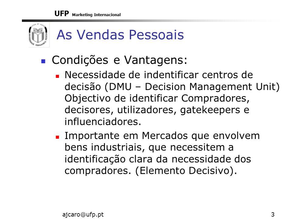 UFP Marketing Internacional ajcaro@ufp.pt3 As Vendas Pessoais Condições e Vantagens: Necessidade de indentificar centros de decisão (DMU – Decision Management Unit) Objectivo de identificar Compradores, decisores, utilizadores, gatekeepers e influenciadores.
