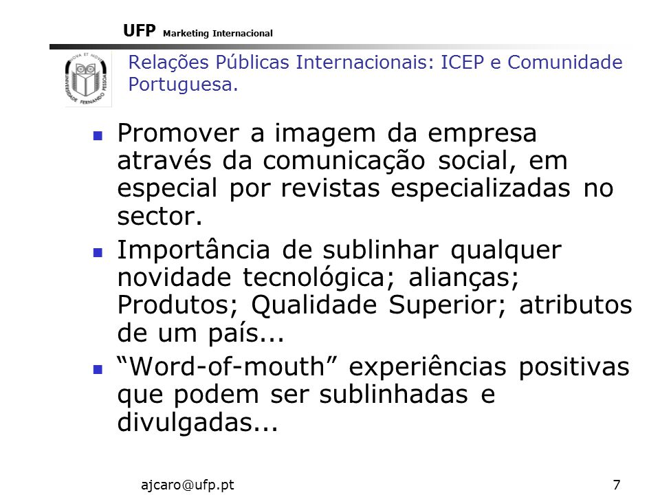 UFP Marketing Internacional ajcaro@ufp.pt7 Relações Públicas Internacionais: ICEP e Comunidade Portuguesa. Promover a imagem da empresa através da com