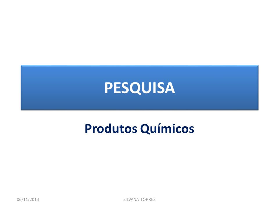 PESQUISA Produtos Químicos 06/11/2013SILVANA TORRES