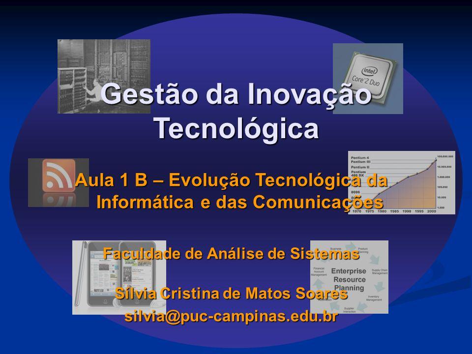 Gestão da Inovação Tecnológica Aula 1 B – Evolução Tecnológica da Informática e das Comunicações Faculdade de Análise de Sistemas Sílvia Cristina de Matos Soares silvia@puc-campinas.edu.br