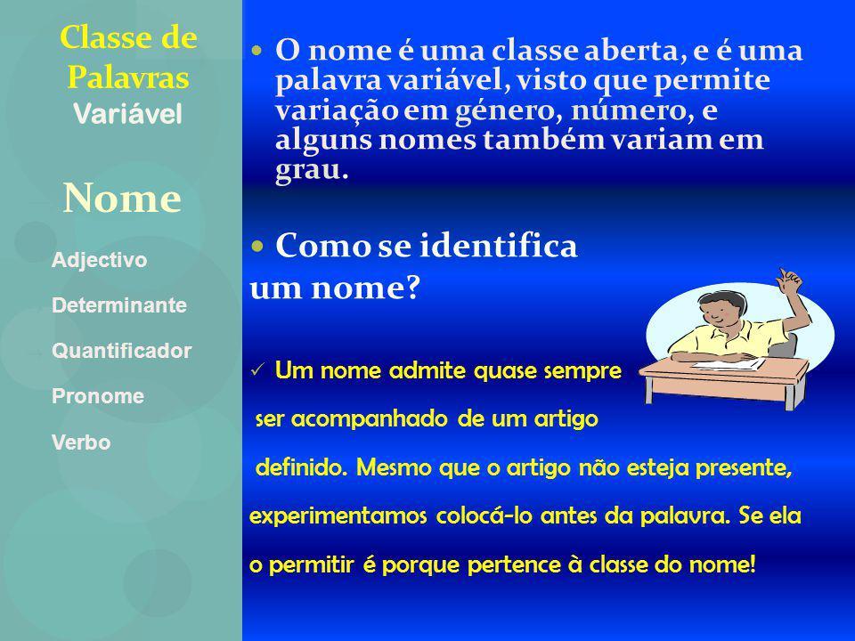 NNome AAdjectivo DDeterminante QQuantificador PPronome VVerbo Classe de Palavras Variável O nome é uma classe aberta, e é uma palavra variável, visto que permite variação em género, número, e alguns nomes também variam em grau.