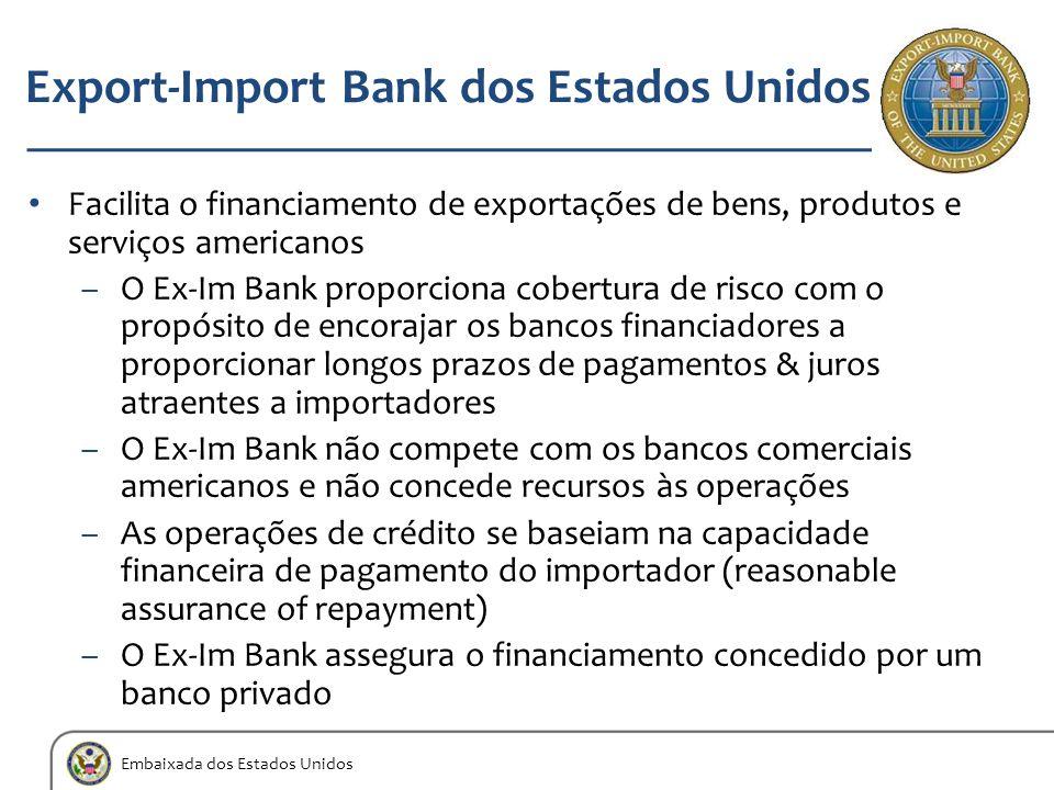 Embaixada dos Estados Unidos Export-Import Bank dos Estados Unidos Facilita o financiamento de exportações de bens, produtos e serviços americanos –O