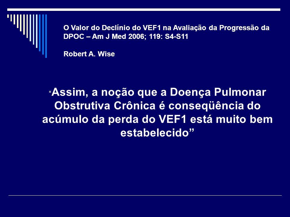 """O Valor do Declínio do VEF1 na Avaliação da Progressão da DPOC – Am J Med 2006; 119: S4-S11 Robert A. Wise """" Assim, a noção que a Doença Pulmonar Obst"""