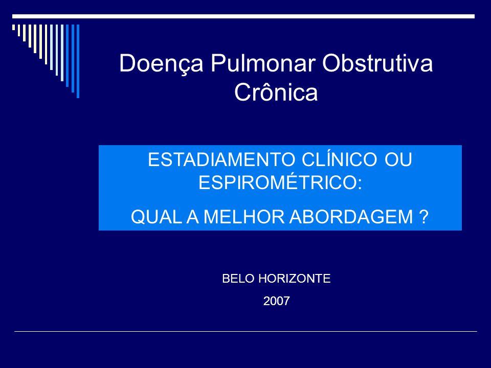 Doença Pulmonar Obstrutiva Crônica ESTADIAMENTO CLÍNICO OU ESPIROMÉTRICO: QUAL A MELHOR ABORDAGEM ? BELO HORIZONTE 2007