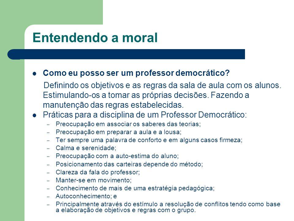 Entendendo a moral Como eu posso ser um professor democrático? Definindo os objetivos e as regras da sala de aula com os alunos. Estimulando-os a toma