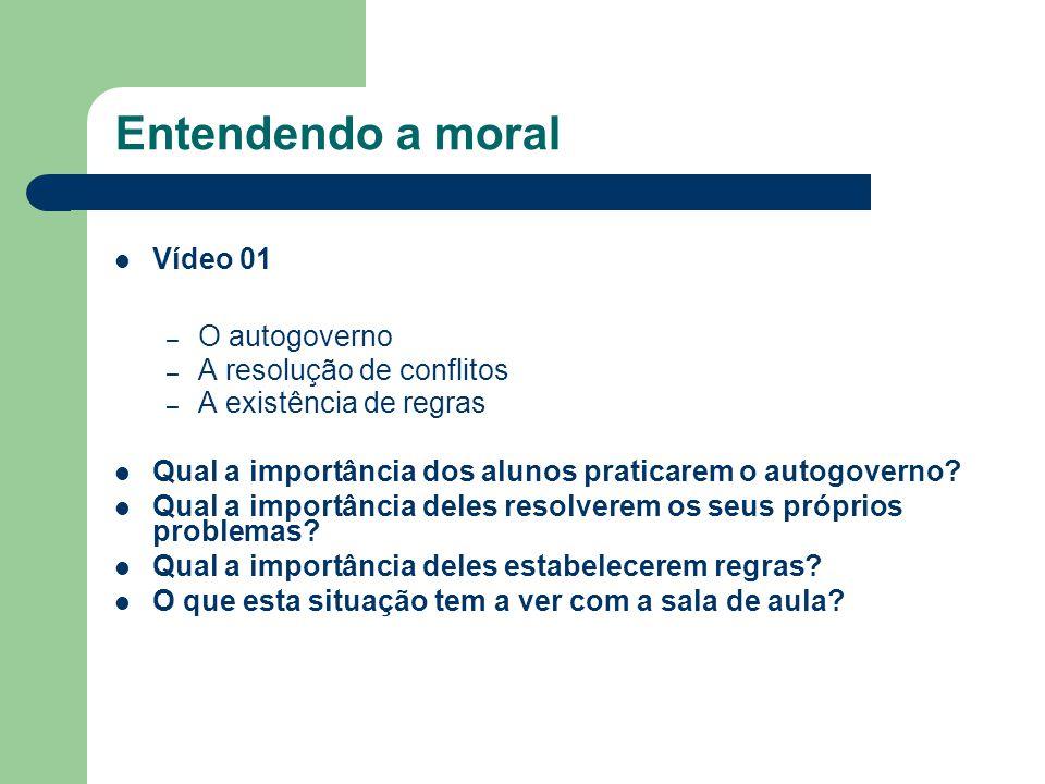 Entendendo a moral Vídeo 01 – O autogoverno – A resolução de conflitos – A existência de regras Qual a importância dos alunos praticarem o autogoverno.