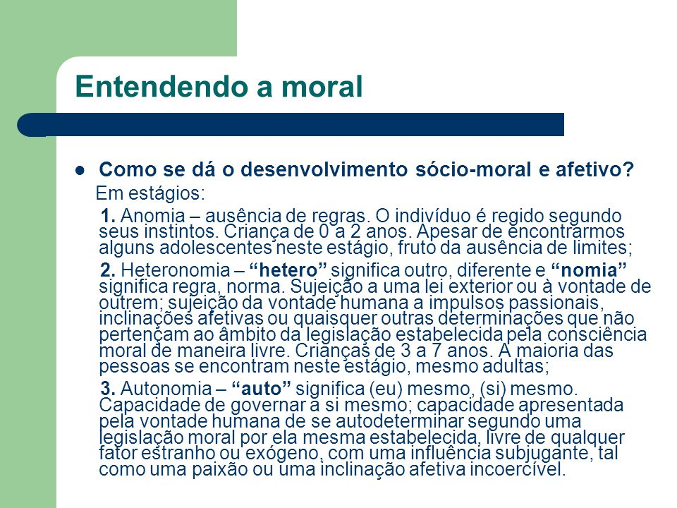 Entendendo a moral Como se dá o desenvolvimento sócio-moral e afetivo? Em estágios: 1. Anomia – ausência de regras. O indivíduo é regido segundo seus