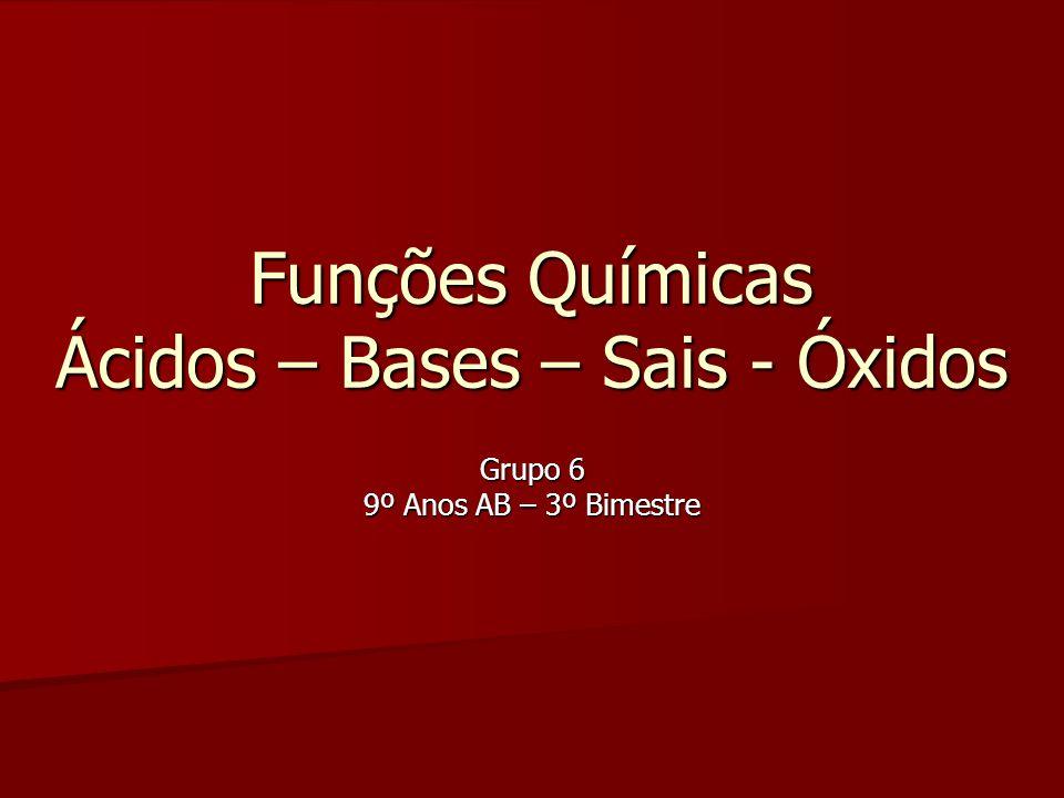 Funções Químicas Ácidos – Bases – Sais - Óxidos Grupo 6 9º Anos AB – 3º Bimestre