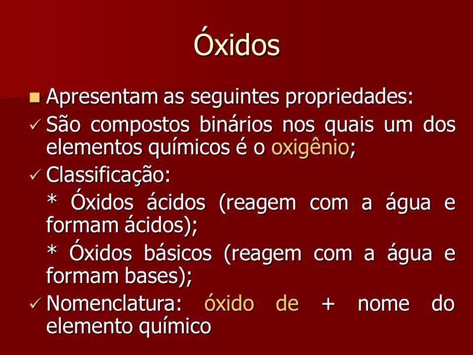 Óxidos Apresentam as seguintes propriedades: Apresentam as seguintes propriedades: São compostos binários nos quais um dos elementos químicos é o oxig