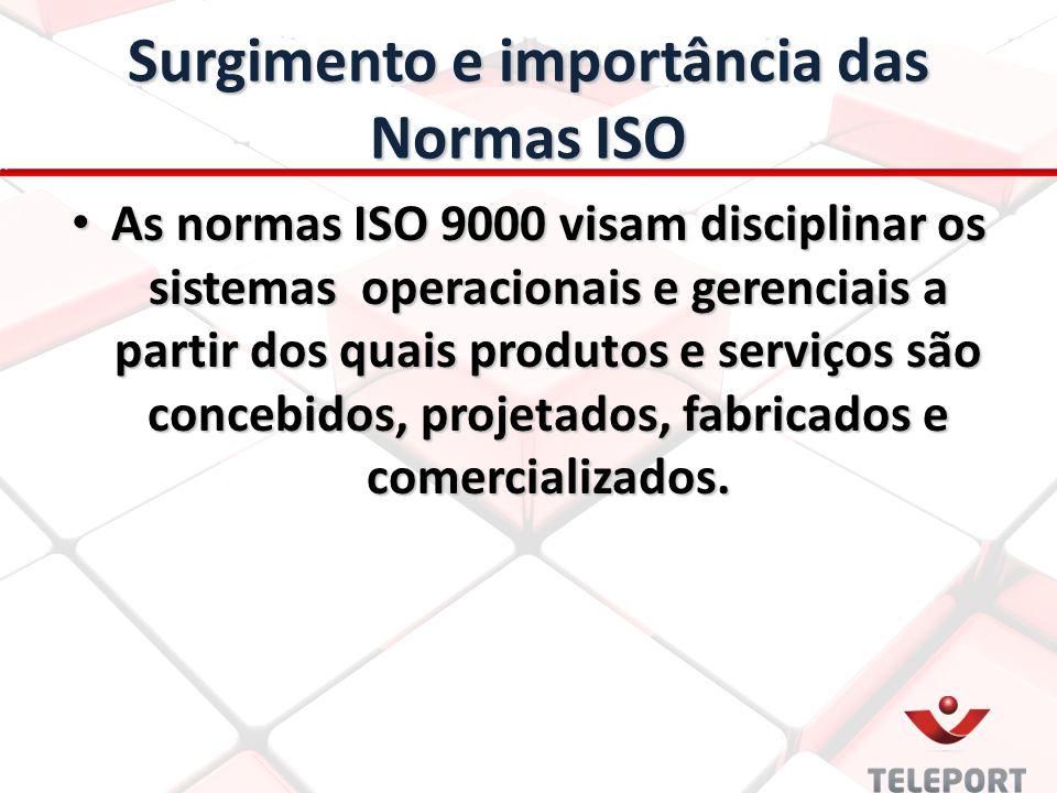 Surgimento e importância das Normas ISO As normas ISO 9000 visam disciplinar os sistemas operacionais e gerenciais a partir dos quais produtos e serviços são concebidos, projetados, fabricados e comercializados.