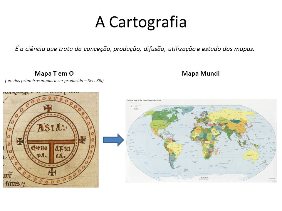 A Cartografia É a ciência que trata da conceção, produção, difusão, utilização e estudo dos mapas. Mapa T em O (um dos primeiros mapas a ser produzido