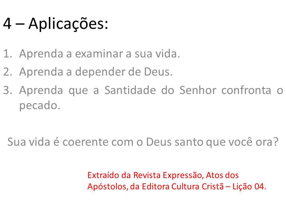 4 – Aplicações: 1.Aprenda a examinar a sua vida.2.Aprenda a depender de Deus.