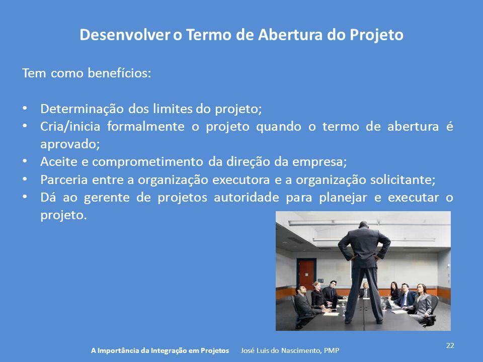 Desenvolver o Termo de Abertura do Projeto 22 Tem como benefícios: Determinação dos limites do projeto; Cria/inicia formalmente o projeto quando o ter