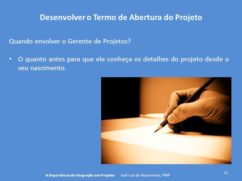 Desenvolver o Termo de Abertura do Projeto 23 Quando envolver o Gerente de Projetos? O quanto antes para que ele conheça os detalhes do projeto desde
