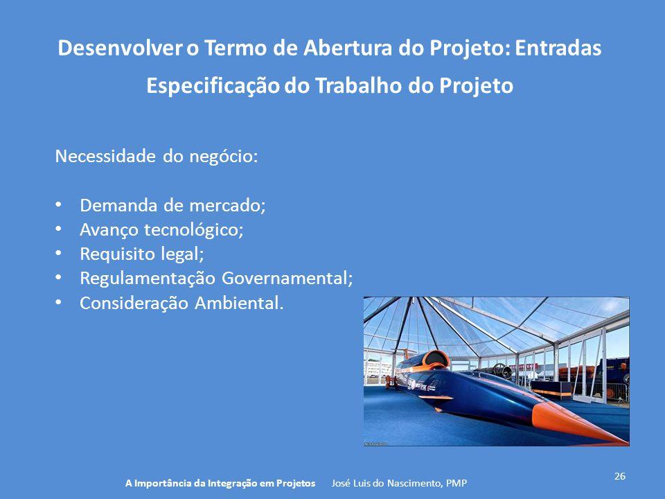 Desenvolver o Termo de Abertura do Projeto: Entradas 26 Necessidade do negócio: Demanda de mercado; Avanço tecnológico; Requisito legal; Regulamentaçã