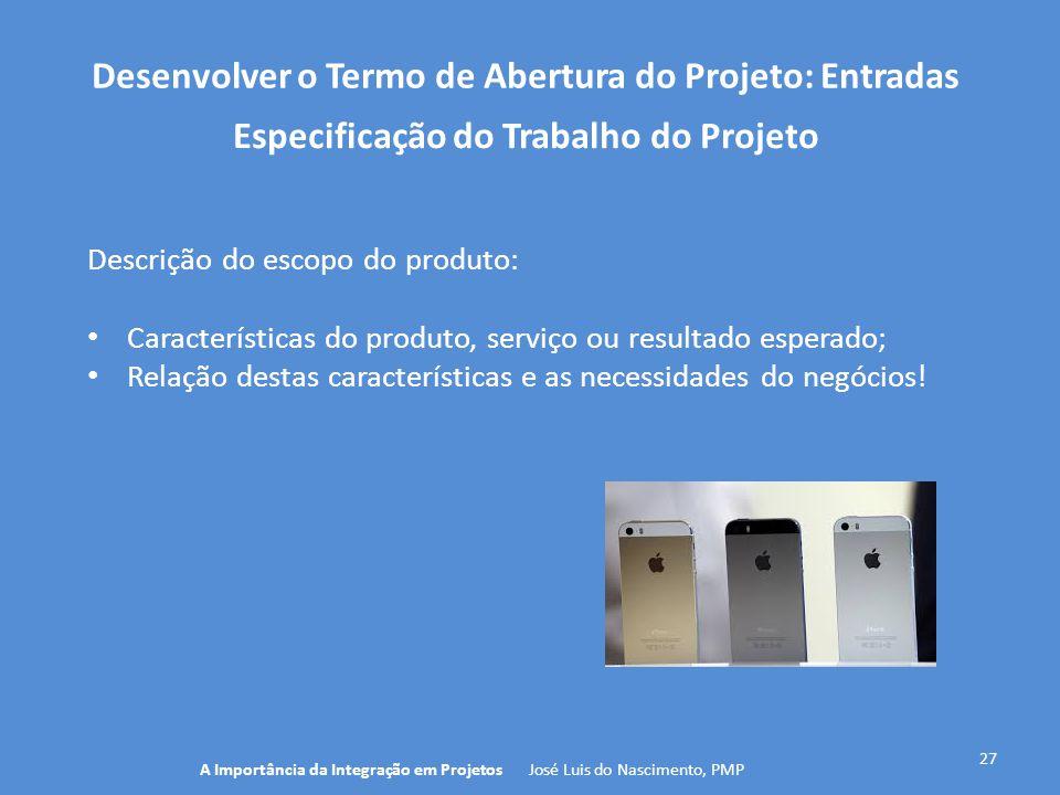 Desenvolver o Termo de Abertura do Projeto: Entradas 27 Descrição do escopo do produto: Características do produto, serviço ou resultado esperado; Rel