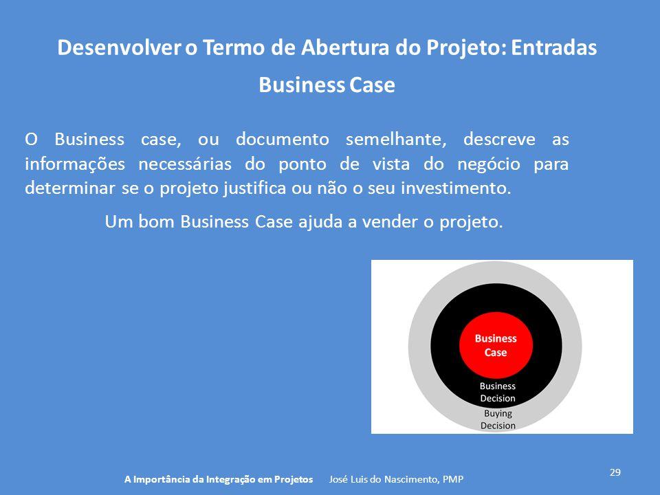 Desenvolver o Termo de Abertura do Projeto: Entradas 29 O Business case, ou documento semelhante, descreve as informações necessárias do ponto de vist