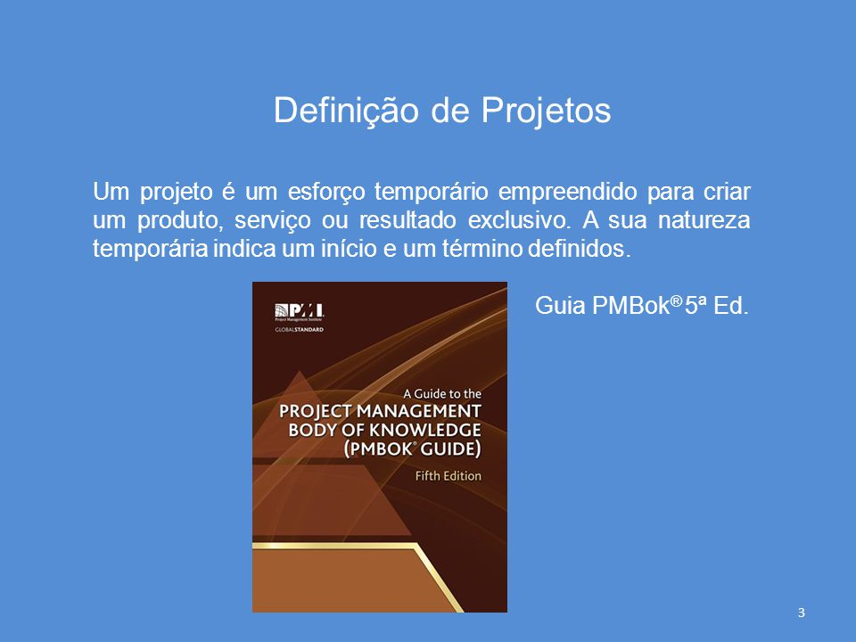Definição de Projetos Um projeto é um esforço temporário empreendido para criar um produto, serviço ou resultado exclusivo. A sua natureza temporária