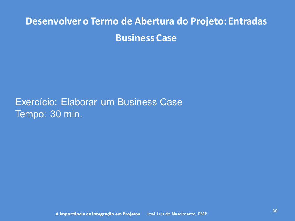 Desenvolver o Termo de Abertura do Projeto: Entradas 30 A Importância da Integração em Projetos José Luis do Nascimento, PMP Business Case Exercício: