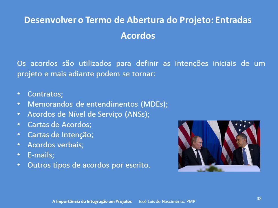 Desenvolver o Termo de Abertura do Projeto: Entradas 32 Os acordos são utilizados para definir as intenções iniciais de um projeto e mais adiante pode