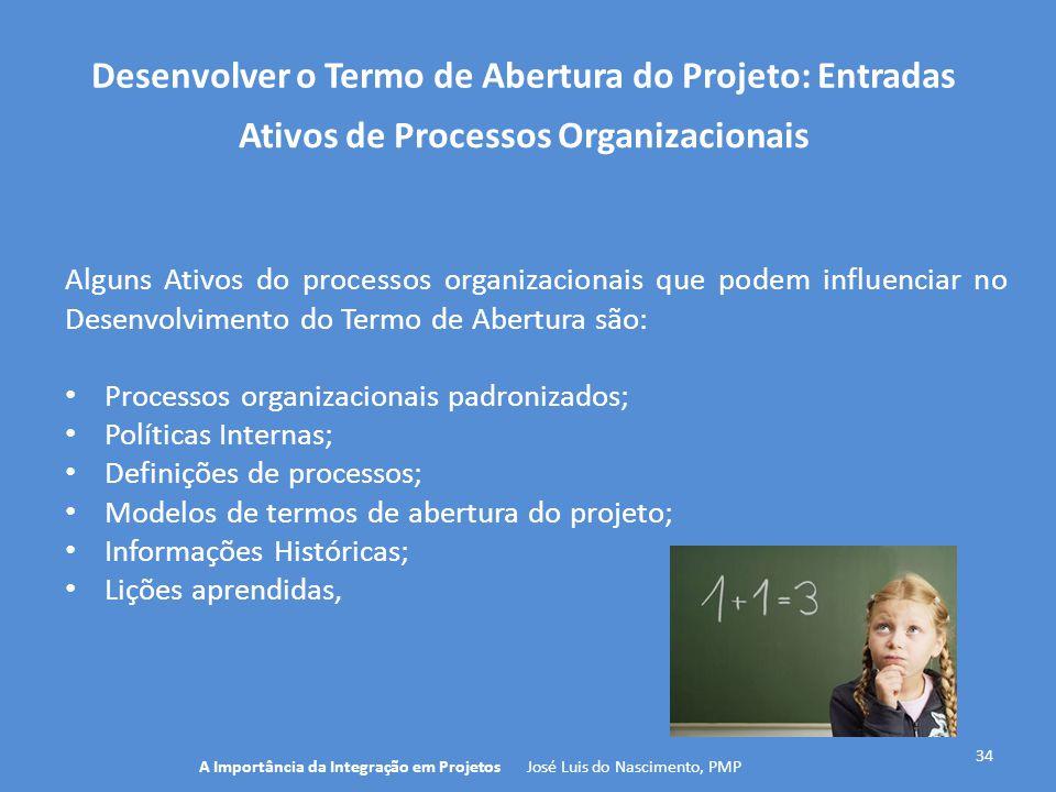 Desenvolver o Termo de Abertura do Projeto: Entradas 34 Alguns Ativos do processos organizacionais que podem influenciar no Desenvolvimento do Termo d