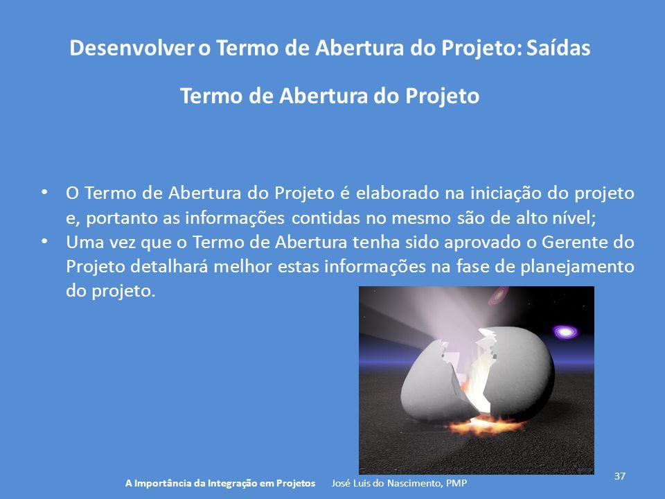 Desenvolver o Termo de Abertura do Projeto: Saídas 37 O Termo de Abertura do Projeto é elaborado na iniciação do projeto e, portanto as informações co