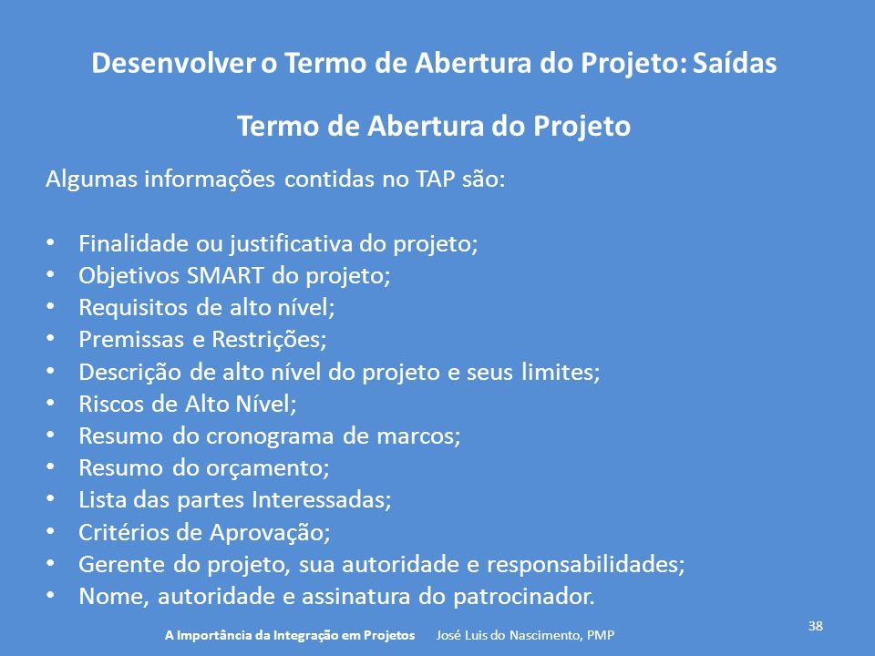 Desenvolver o Termo de Abertura do Projeto: Saídas 38 Algumas informações contidas no TAP são: Finalidade ou justificativa do projeto; Objetivos SMART