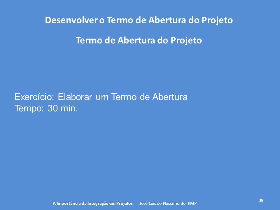 Desenvolver o Termo de Abertura do Projeto 39 A Importância da Integração em Projetos José Luis do Nascimento, PMP Termo de Abertura do Projeto Exercí