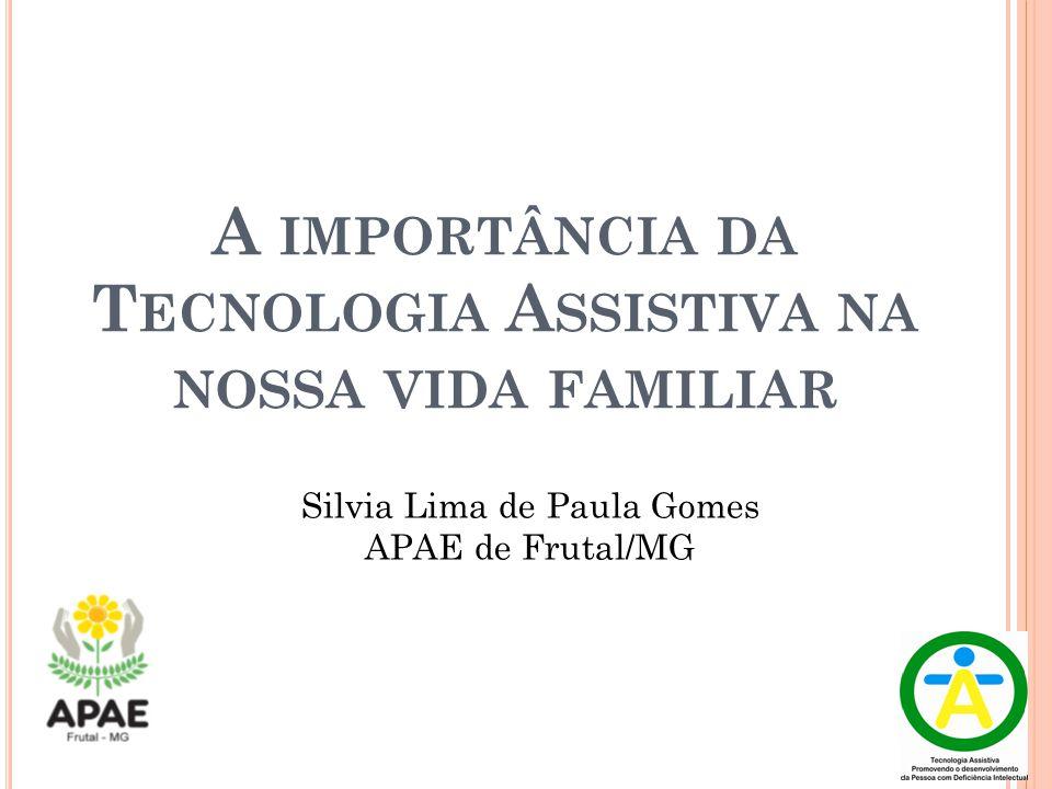 A IMPORTÂNCIA DA T ECNOLOGIA A SSISTIVA NA NOSSA VIDA FAMILIAR Silvia Lima de Paula Gomes APAE de Frutal/MG