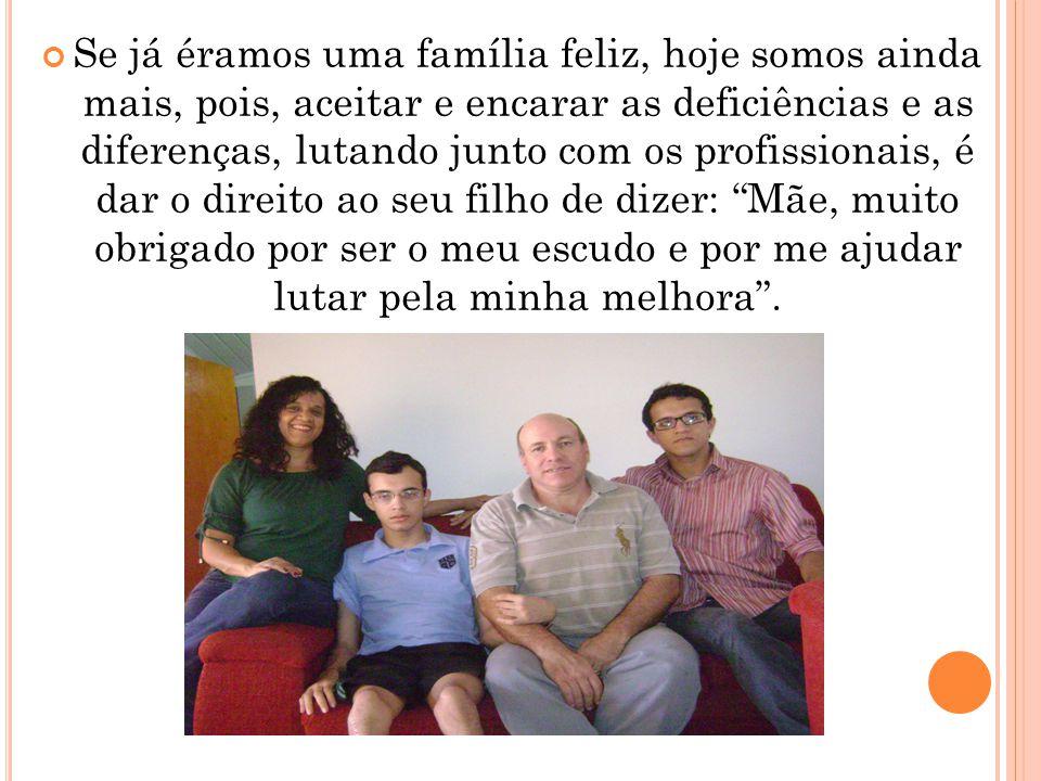Se já éramos uma família feliz, hoje somos ainda mais, pois, aceitar e encarar as deficiências e as diferenças, lutando junto com os profissionais, é