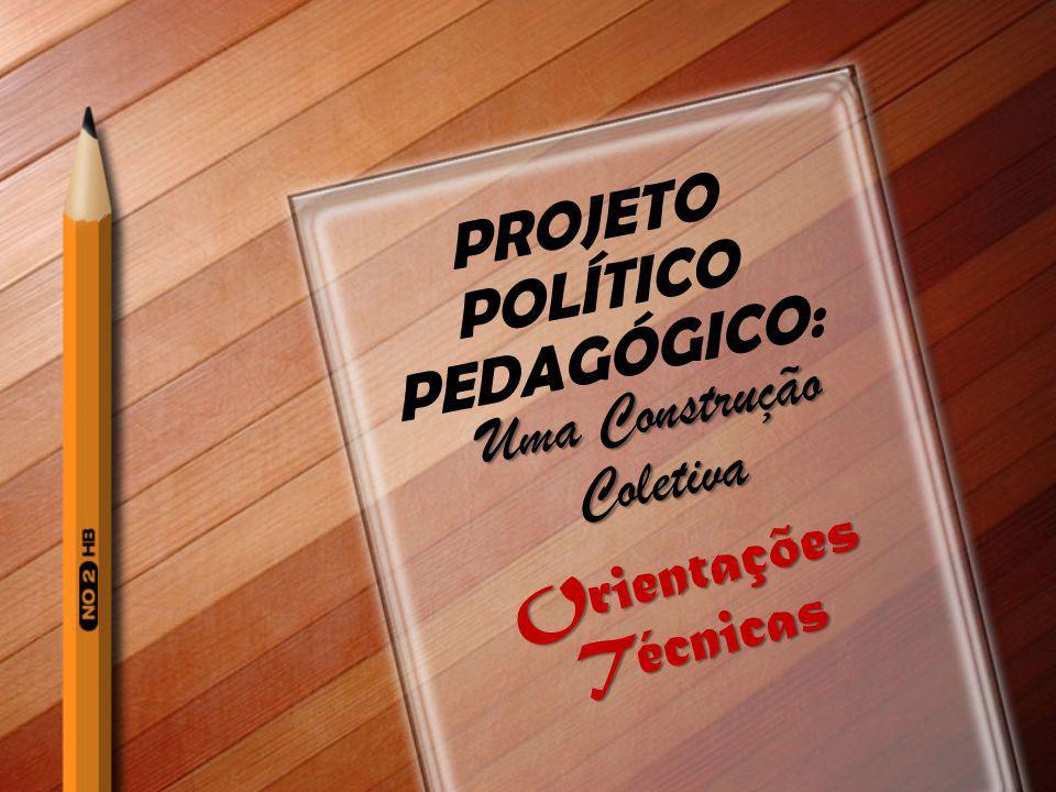 PROJETO POLÍTICO PEDAGÓGICO: Uma Construção Coletiva Orientações Técnicas