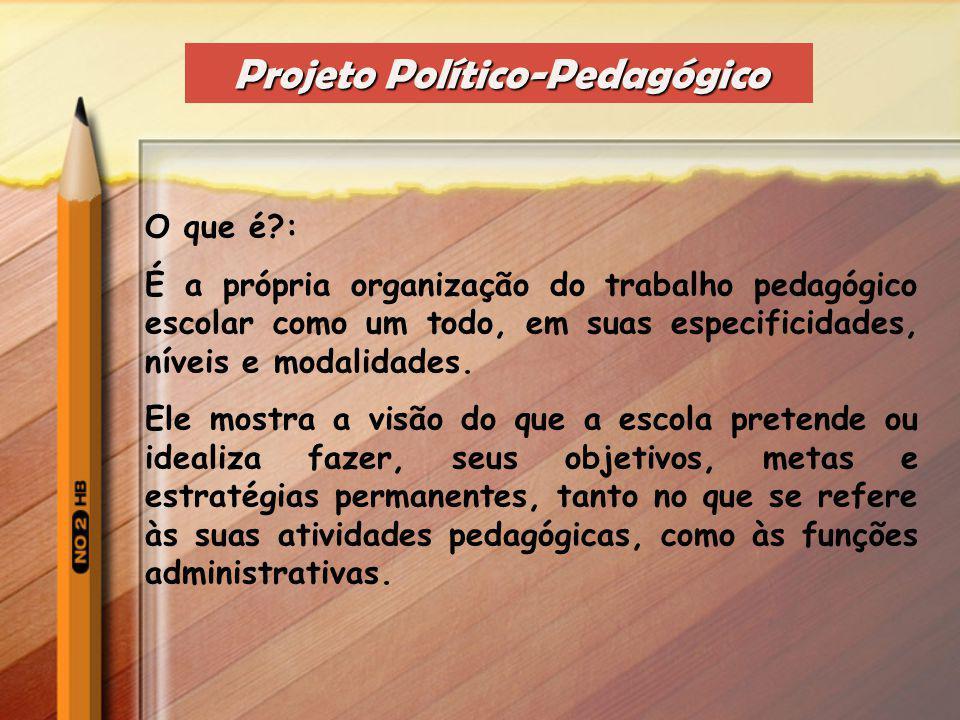 Projeto Político-Pedagógico O que é?: É a própria organização do trabalho pedagógico escolar como um todo, em suas especificidades, níveis e modalidades.
