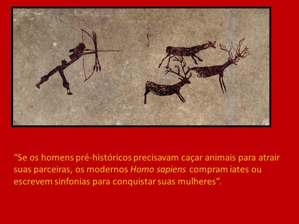 """""""Se os homens pré-históricos precisavam caçar animais para atrair suas parceiras, os modernos Homo sapiens compram iates ou escrevem sinfonias para co"""