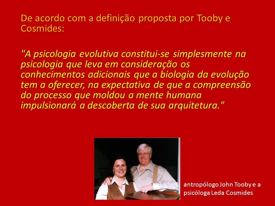 De acordo com a definição proposta por Tooby e Cosmides: A psicologia evolutiva constitui-se simplesmente na psicologia que leva em consideração os conhecimentos adicionais que a biologia da evolução tem a oferecer, na expectativa de que a compreensão do processo que moldou a mente humana impulsionará a descoberta de sua arquitetura. antropólogo John Tooby e a psicóloga Leda Cosmides