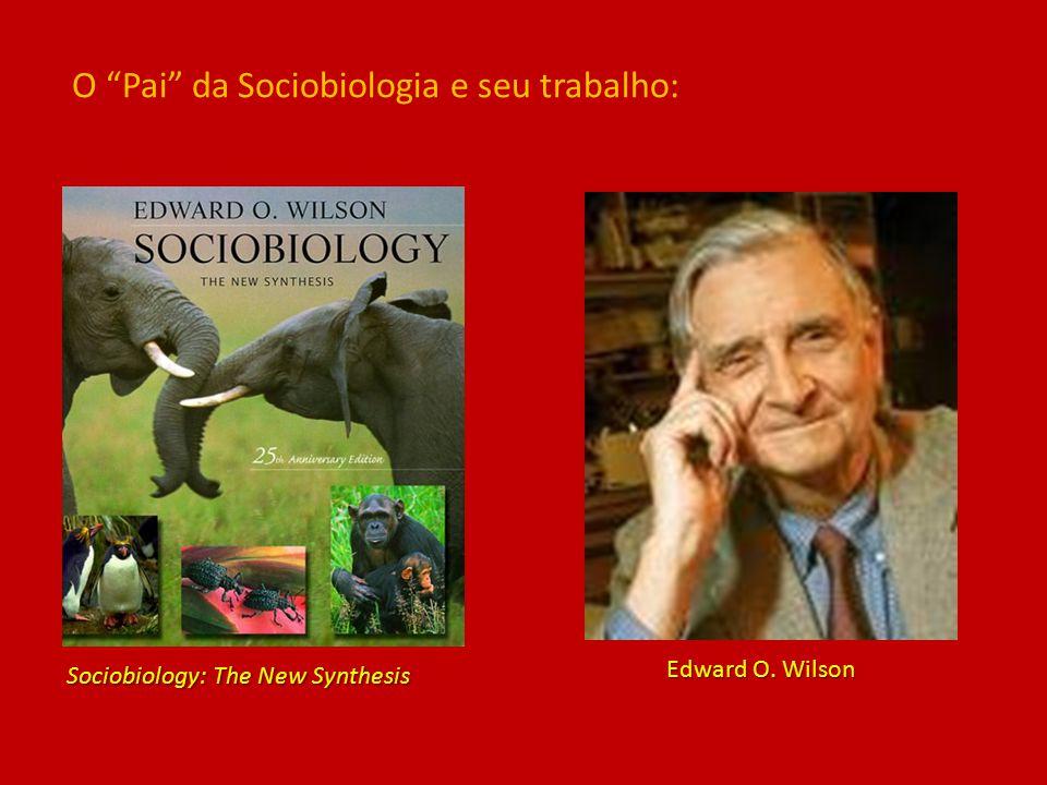 Sociobiology: The New Synthesis Edward O. Wilson O Pai da Sociobiologia e seu trabalho: