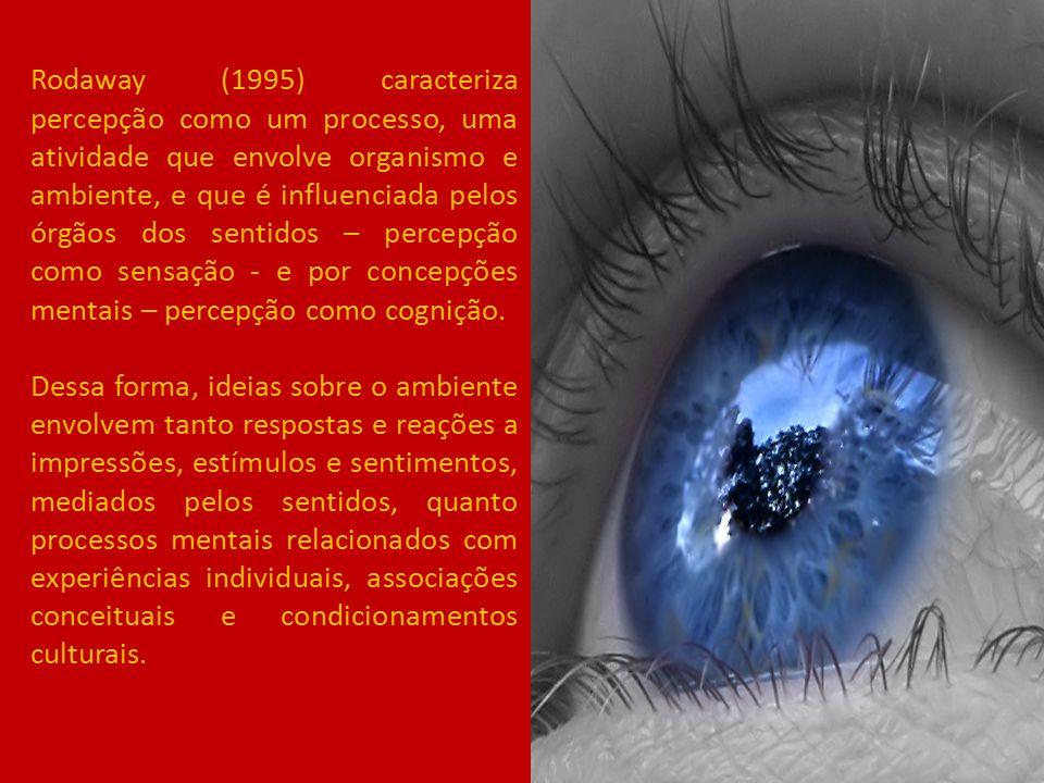 Rodaway (1995) caracteriza percepção como um processo, uma atividade que envolve organismo e ambiente, e que é influenciada pelos órgãos dos sentidos – percepção como sensação - e por concepções mentais – percepção como cognição.