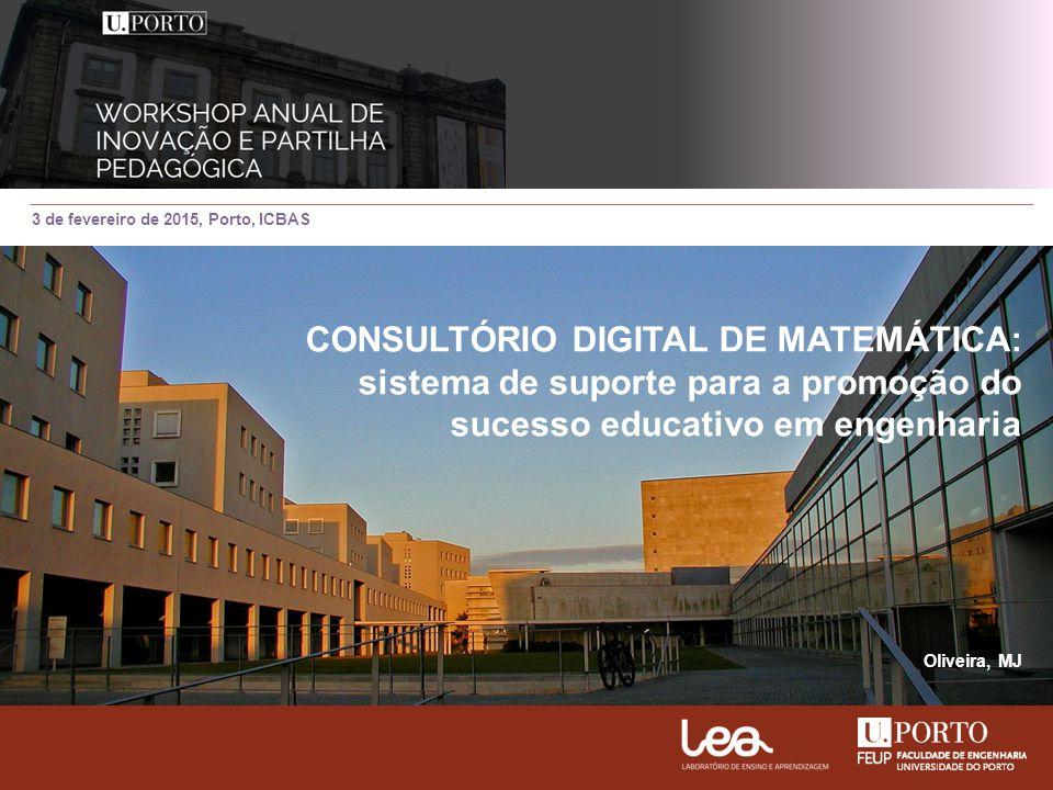 3 de fevereiro de 2015, Porto, ICBAS CONSULTÓRIO DIGITAL DE MATEMÁTICA: sistema de suporte para a promoção do sucesso educativo em engenharia Oliveira, MJ