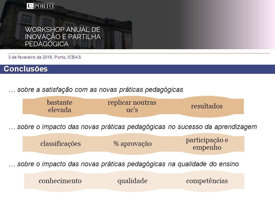 3 de fevereiro de 2015, Porto, ICBAS Conclusões … sobre a satisfação com as novas práticas pedagógicas … sobre o impacto das novas práticas pedagógicas no sucesso da aprendizagem … sobre o impacto das novas práticas pedagógicas na qualidade do ensino conhecimentoqualidadecompetências bastante elevada replicar noutras uc's resultadosclassificações% aprovação participação e empenho