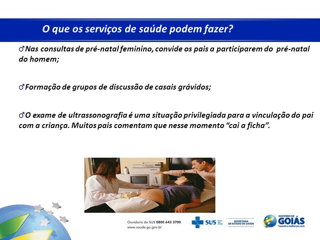 O que os serviços de saúde podem fazer? Nas consultas de pré-natal feminino, convide os pais a participarem do pré-natal do homem; Formação de grupos