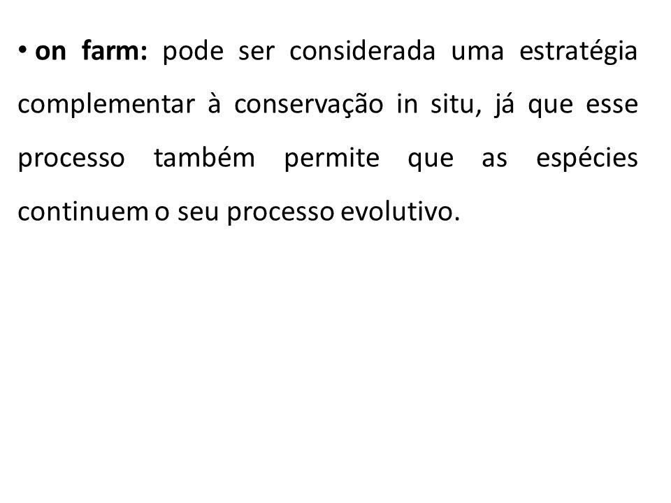 on farm: pode ser considerada uma estratégia complementar à conservação in situ, já que esse processo também permite que as espécies continuem o seu p
