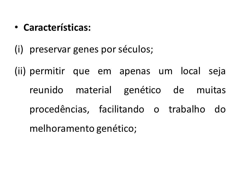 Características: (i)preservar genes por séculos; (ii)permitir que em apenas um local seja reunido material genético de muitas procedências, facilitand