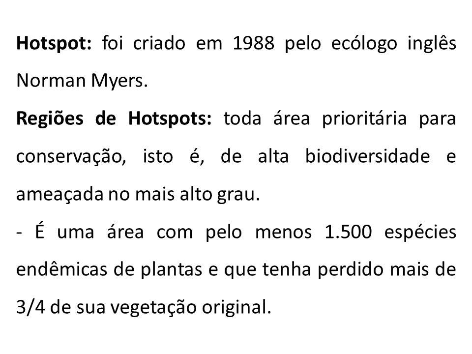 Hotspot: foi criado em 1988 pelo ecólogo inglês Norman Myers. Regiões de Hotspots: toda área prioritária para conservação, isto é, de alta biodiversid