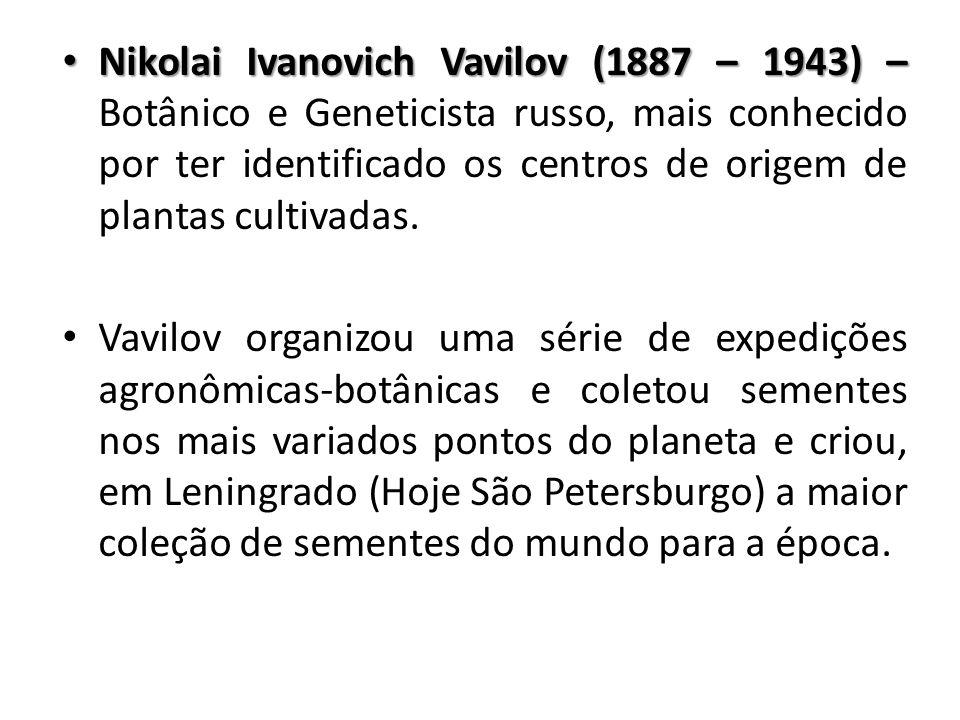 Nikolai Ivanovich Vavilov (1887 – 1943) – Nikolai Ivanovich Vavilov (1887 – 1943) – Botânico e Geneticista russo, mais conhecido por ter identificado